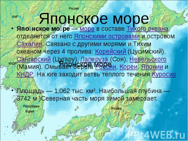 Японское море Япо нское мо ре — море в составе Тихого океана, отделяется от него Японскими островами и островом Сахалин. Связано с другими морями и Тихим океаном через 4 пролива: Корейский (Цусимский), Сангарский (Цугару), Лаперуза (Соя), Невельског…