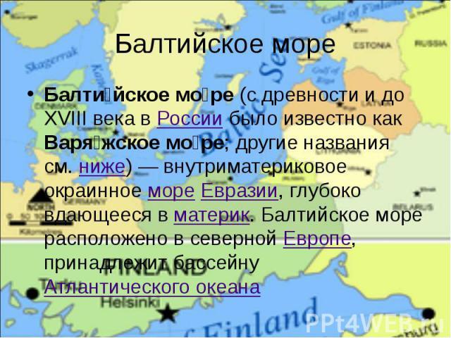 Балтийское море Балти йское мо ре (c древности и до XVIII века в России было известно как Варя жское мо ре; другие названия см. ниже)— внутриматериковое окраинное море Евразии, глубоко вдающееся в материк. Балтийское море расположено в северно…