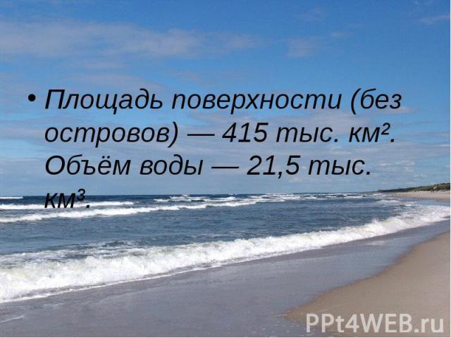 Площадь поверхности (без островов)— 415 тыс. км². Объём воды— 21,5 тыс. км³. Площадь поверхности (без островов)— 415 тыс. км². Объём воды— 21,5 тыс. км³.