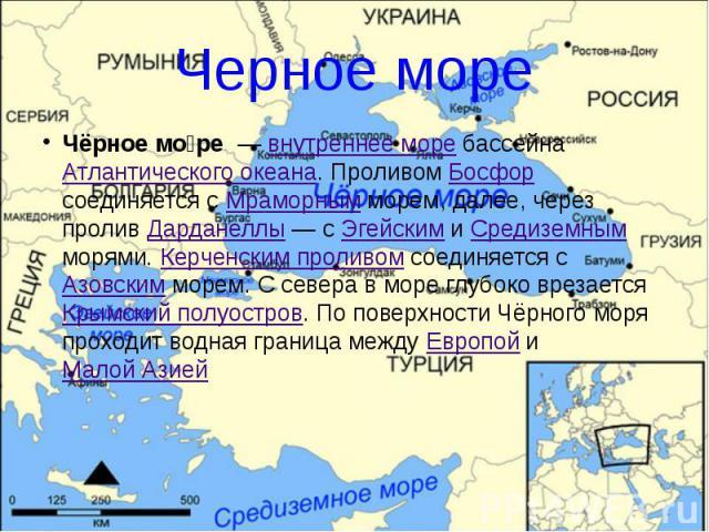 Черное море Чёрное мо ре — внутреннее море бассейна Атлантического океана. Проливом Босфор соединяется с Мраморным морем, далее, через пролив Дарданеллы— с Эгейским и Средиземным морями. Керченским проливом соединяется с Азовским морем. …
