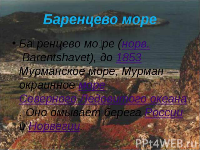 Баренцево море Ба ренцево мо ре (норв. Barentshavet), до 1853 Мурманское море, Мурман— окраинное море Северного Ледовитого океана. Оно омывает берега России и Норвегии.