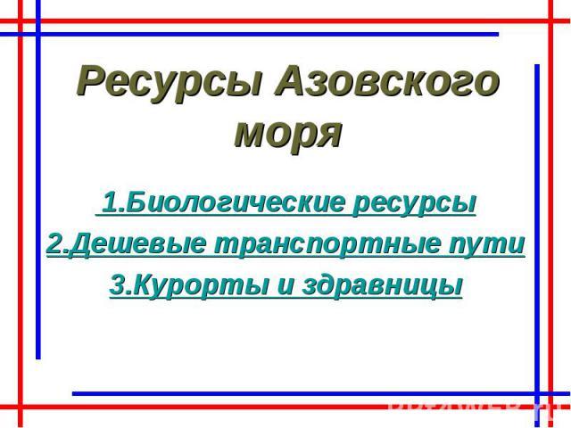 Ресурсы Азовского моря 1.Биологические ресурсы 2.Дешевые транспортные пути 3.Курорты и здравницы
