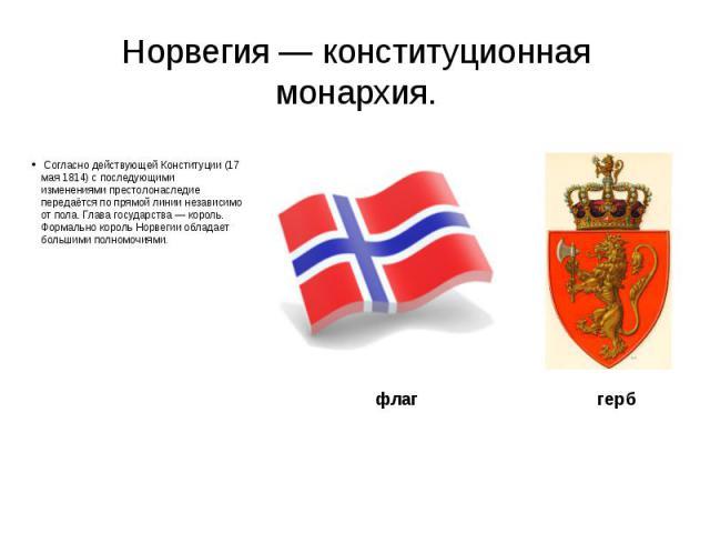 Норвегия — конституционная монархия. Согласно действующей Конституции (17 мая 1814) с последующими изменениями престолонаследие передаётся по прямой линии независимо от пола. Глава государства — король. Формально король Норвегии обладает большими по…