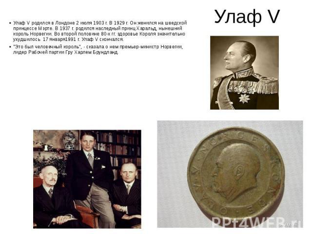 Улаф V Улаф V родился в Лондоне 2 июля 1903 г. В 1929 г. Он женился на шведской принцессе Мэрте. В 1937 г. родился наследный принц Харальд, нынешний король Норвегии. Во второй половине 80-х гг. здоровье Короля значительно ухудшилось 17 января1991 г.…