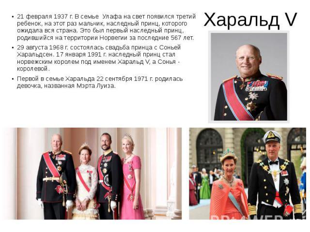 Харальд V 21 февраля 1937 г. В семье Улафа на свет появился третий ребенок, на этот раз мальчик, наследный принц, которого ожидала вся страна. Это был первый наследный принц, родившийся на территории Норвегии за последние 567 лет. 29 августа 1968 г.…