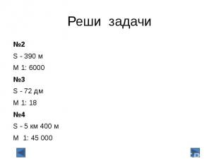 Реши задачи №2 S - 390 м М 1: 6000 №3 S - 72 дм М 1: 18 №4 S - 5 км 400 м М 1: 4
