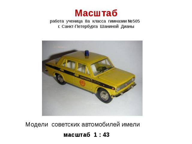 Масштаб работа ученица 8а класса гимназии №505 г. Санкт-Петербурга Шаниной Дианы Модели советских автомобилей имели масштаб 1 : 43