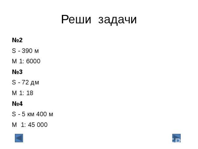 Реши задачи №2 S - 390 м М 1: 6000 №3 S - 72 дм М 1: 18 №4 S - 5 км 400 м М 1: 45000