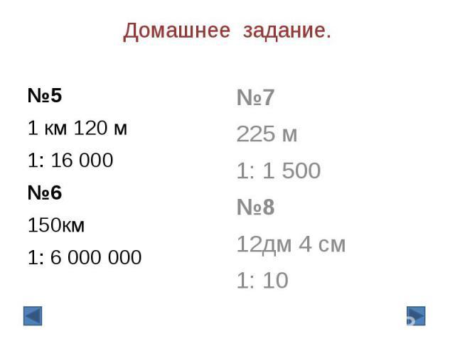 Домашнее задание. №5 1 км 120 м 1: 16 000 №6 150км 1: 6 000 000