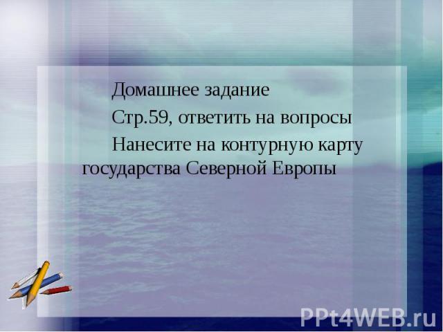Домашнее задание Стр.59, ответить на вопросы Нанесите на контурную карту государства Северной Европы