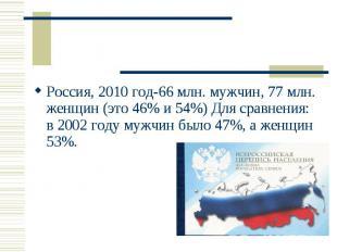 Россия, 2010 год-66 млн. мужчин, 77 млн. женщин (это 46% и 54%) Для сравнения: в