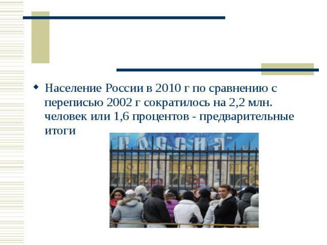 Население России в 2010 г по сравнению с переписью 2002 г сократилось на 2,2 млн. человек или 1,6 процентов - предварительные итоги Население России в 2010 г по сравнению с переписью 2002 г сократилось на 2,2 млн. человек или 1,6 процентов - предвар…