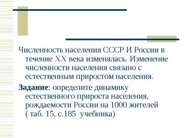 Численность населения СССР И России в течение XX века изменялась. Изменение численности населения связано с естественным приростом населения. Численность населения СССР И России в течение XX века изменялась. Изменение численности населения связано с…