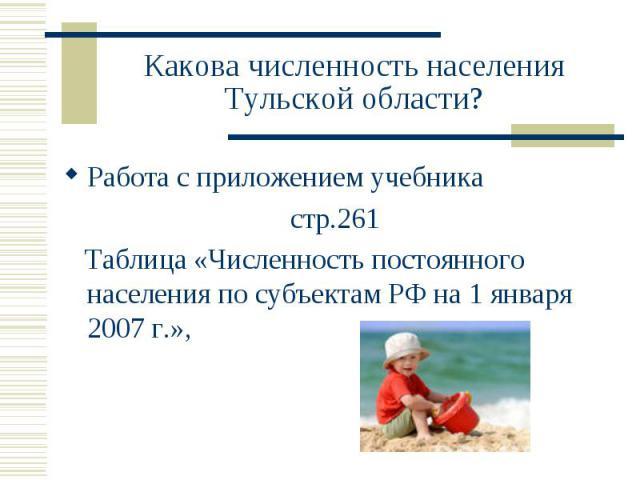 Какова численность населения Тульской области? Работа с приложением учебника стр.261 Таблица «Численность постоянного населения по субъектам РФ на 1 января 2007 г.»,