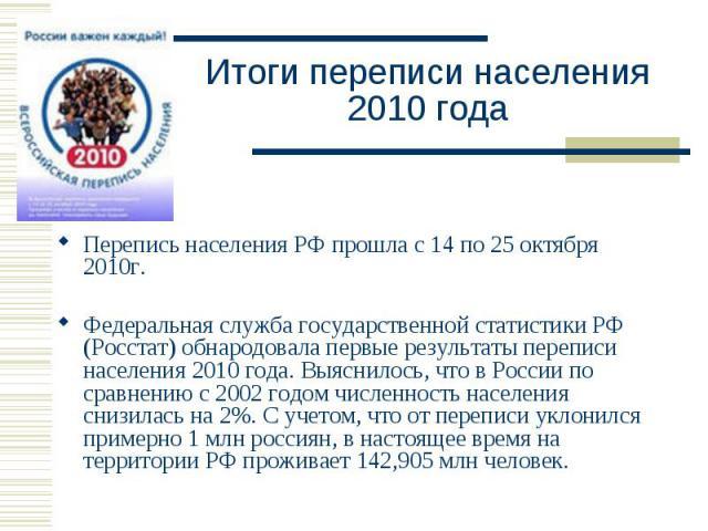 Перепись населения РФ прошла с 14 по 25 октября 2010г. Перепись населения РФ прошла с 14 по 25 октября 2010г. Федеральная служба государственной статистики РФ (Росстат) обнародовала первые результаты переписи населения 2010 года. Выяснилось, что в Р…