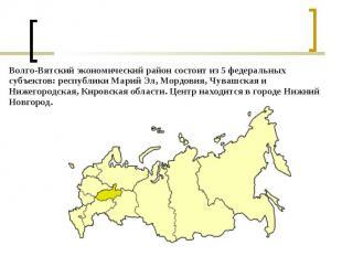 Волго-Вятский экономический район состоит из 5федеральных субъектов: респу