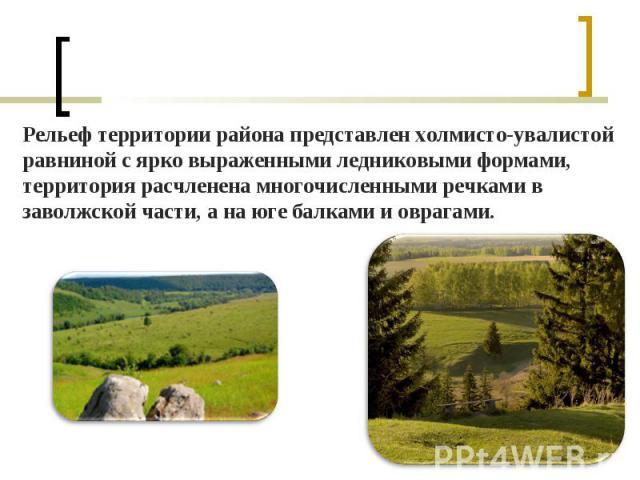 Рельеф территории района представлен холмисто-увалистой равниной с ярко выраженными ледниковыми формами, территория расчленена многочисленными речками в заволжской части, а на юге балками и оврагами. Рельеф территории района представлен холмисто-ува…