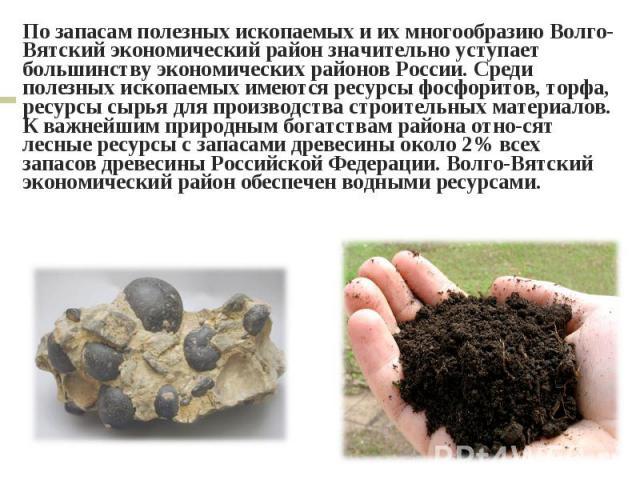 По запасам полезных ископаемых и их многообразию Волго-Вятский экономический район значительно уступает большинству экономических районов России. Среди полезных ископаемых имеются ресурсы фосфоритов, торфа, ресурсы сырья для производства строительны…