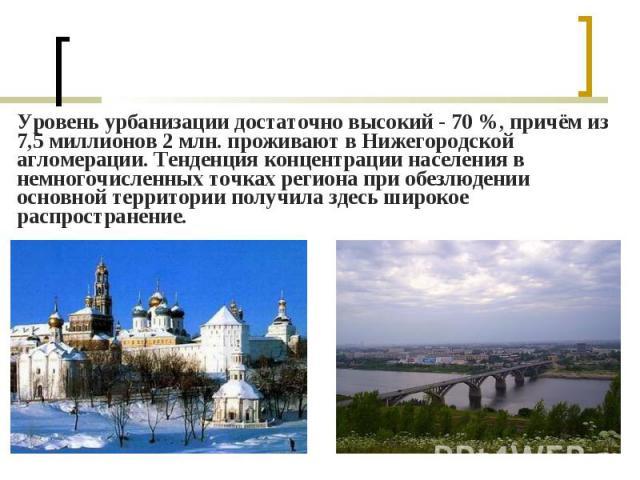 Уровень урбанизации достаточно высокий- 70%, причём из 7,5 миллионов 2 млн. проживают в Нижегородской агломерации. Тенденция концентрации населения в немногочисленных точках региона при обезлюдении основной территории получила здесь широ…