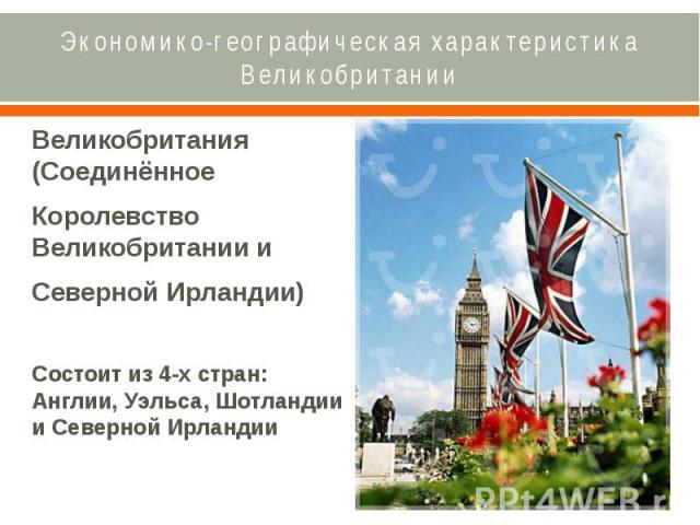 Экономико-географическая характеристика Великобритании Великобритания (Соединённое Королевство Великобритании и Северной Ирландии) Состоит из 4-х стран: Англии, Уэльса, Шотландии и Северной Ирландии