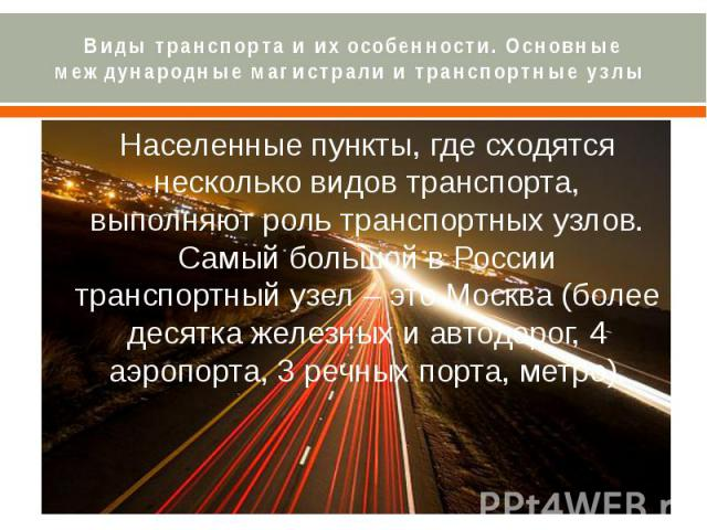 Виды транспорта и их особенности. Основные международные магистрали и транспортные узлы Населенные пункты, где сходятся несколько видов транспорта, выполняют роль транспортных узлов. Самый большой в России транспортный узел – это Москва (более десят…
