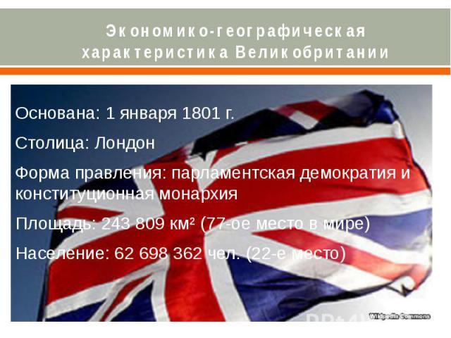 Экономико-географическая характеристика Великобритании Основана: 1 января 1801 г. Столица: Лондон Форма правления: парламентская демократия и конституционная монархия Площадь: 243 809 км² (77-ое место в мире) Население: 62 698 362 чел. (22-е место)