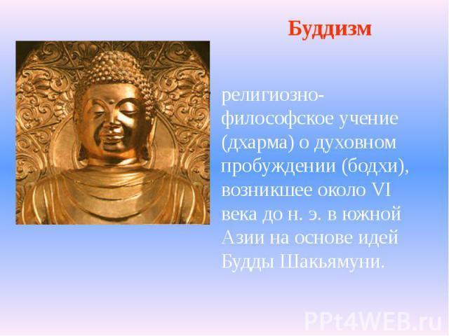 религиозно-философское учение (дхарма) о духовном пробуждении (бодхи), возникшее около VI века до н. э. в южной Азии на основе идей Будды Шакьямуни. религиозно-философское учение (дхарма) о духовном пробуждении (бодхи), возникшее около VI века до н.…