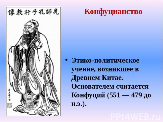 Этико-политическое учение, возникшее в Древнем Китае. Основателем считается Конфуций (551 — 479 до н.э.). Этико-политическое учение, возникшее в Древнем Китае. Основателем считается Конфуций (551 — 479 до н.э.).