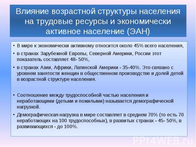 Влияние возрастной структуры населения на трудовые ресурсы и экономически активное население (ЭАН) В мире к экономически активному относится около 45% всего населения, в странах Зарубежной Европы, Северной Америки, России этот показатель составляет …