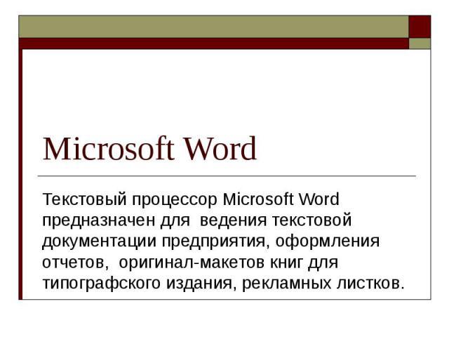 Microsoft Word Текстовый процессор Microsoft Word предназначен для ведения текстовой документации предприятия, оформления отчетов, оригинал-макетов книг для типографского издания, рекламных листков.