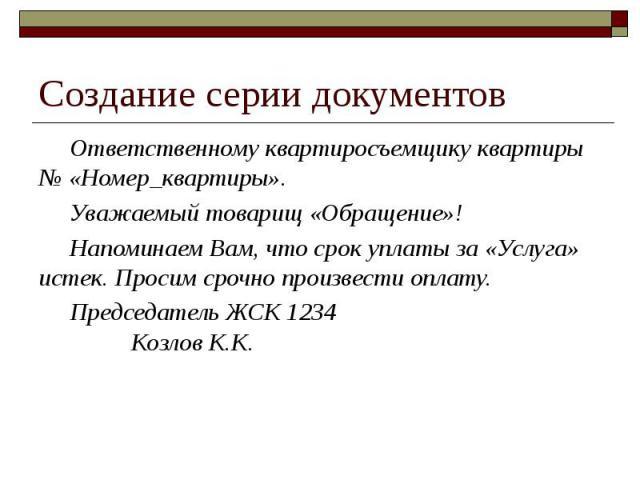 Создание серии документов Ответственному квартиросъемщику квартиры № «Номер_квартиры». Уважаемый товарищ «Обращение»! Напоминаем Вам, что срок уплаты за «Услуга» истек. Просим срочно произвести оплату. Председатель ЖСК 1234 Козлов К.К.