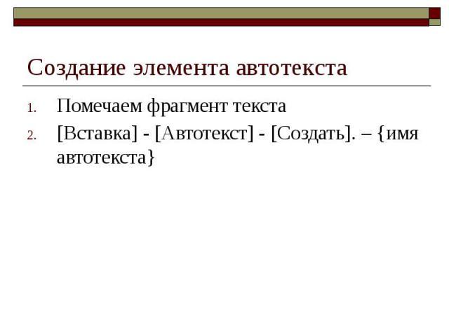 Создание элемента автотекста Помечаем фрагмент текста [Вставка] - [Автотекст] - [Создать]. – {имя автотекста}
