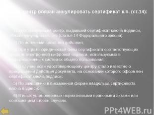 Удост. центр обязан аннулировать сертификат к.п. (ст.14): 1) Удостоверяющий цент