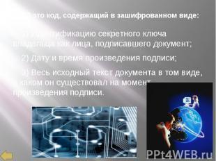 ЭЦП это код, содержащий в зашифрованном виде: 1) Идентификацию секретного ключа