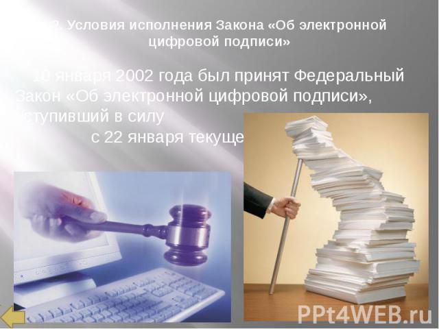 2. Условия исполнения Закона «Об электронной цифровой подписи» 10 января 2002 года был принят Федеральный Закон «Об электронной цифровой подписи», вступивший в силу с 22 января текущего года.