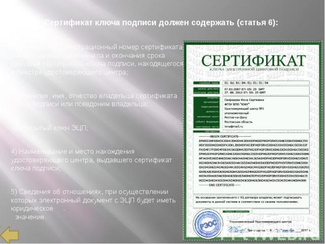 Сертификат ключа подписи должен содержать (статья 6): 1) Уникальный регистрационный номер сертификата ключа подписи, даты начала и окончания срока действия сертификата ключа подписи, находящегося в реестре удостоверяющего центра; 2) Фамилия, имя, от…