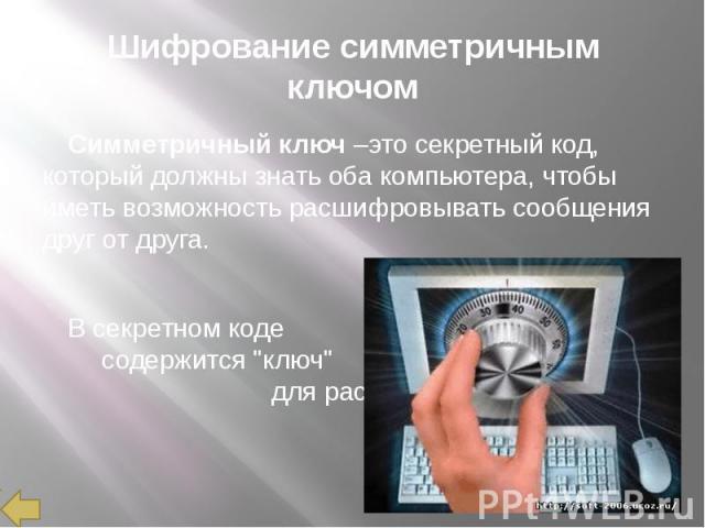 """Шифрование симметричным ключом Симметричный ключ –это секретный код, который должны знать оба компьютера, чтобы иметь возможность расшифровывать сообщения друг от друга. В секретном коде содержится """"ключ"""" для расшифровки сообщений."""