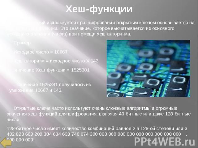 Хеш-функции Ключ, который используется при шифровании открытым ключом основывается на значении хеш-функции. Это значение, которое высчитывается из основного исходного значения (числа) при помощи хеш алгоритма. Пример: Исходное число = 10667 Хеш алго…