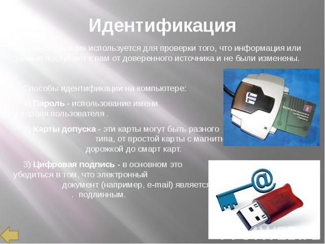 Идентификация Идентификация используется для проверки того, что информация или данные поступают к вам от доверенного источника и не были изменены. Способы идентификации на компьютере: 1) Пароль - использование имени и пароля пользователя . 2) Карты …