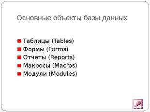 Основные объекты базы данных Таблицы (Tables) Формы (Forms) Отчеты (Reports) Мак