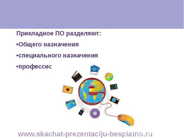 Прикладное ПО разделяют: Прикладное ПО разделяют: •Общего назначения •специального назначения •профессионального назначения