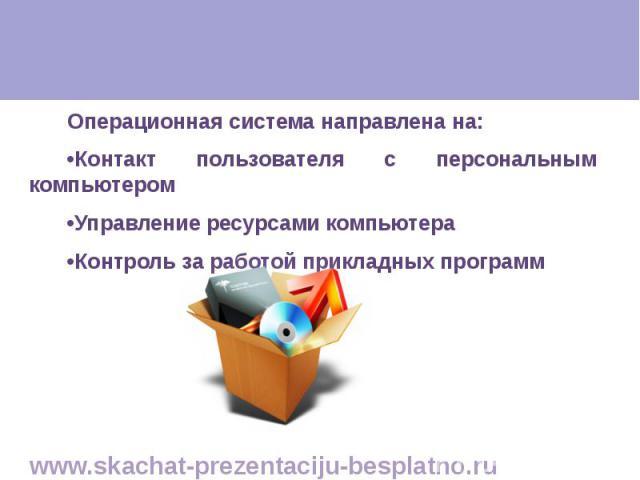 Операционная система направлена на: Операционная система направлена на: •Контакт пользователя с персональным компьютером •Управление ресурсами компьютера •Контроль за работой прикладных программ
