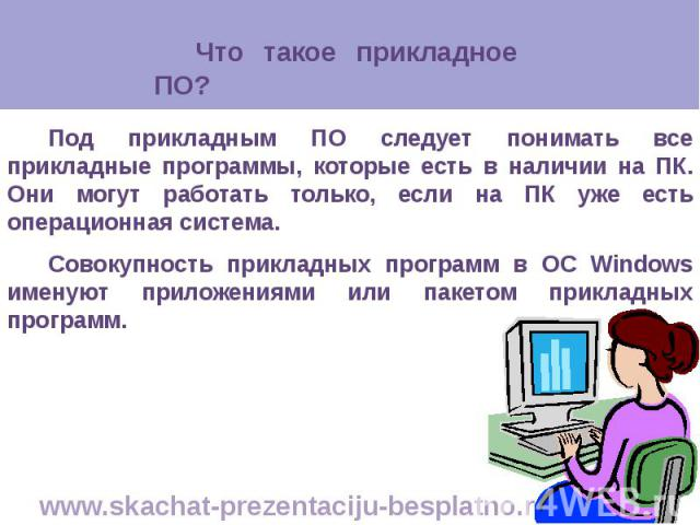 Под прикладным ПО следует понимать все прикладные программы, которые есть в наличии на ПК. Они могут работать только, если на ПК уже есть операционная система. Под прикладным ПО следует понимать все прикладные программы, которые есть в наличии на ПК…