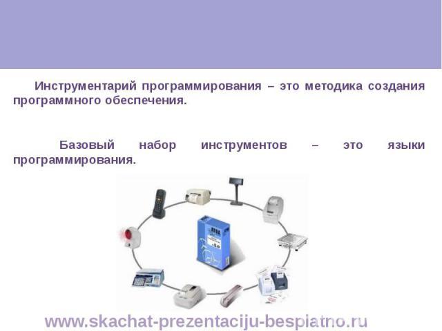 Инструментарий программирования – это методика создания программного обеспечения. Инструментарий программирования – это методика создания программного обеспечения. Базовый набор инструментов – это языки программирования.