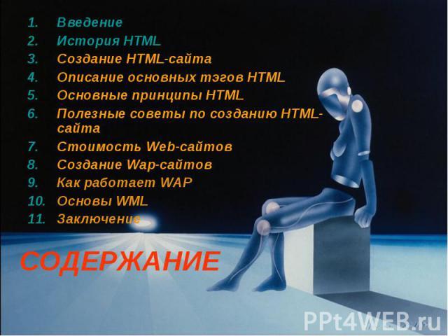 СОДЕРЖАНИЕ Введение История HTML Создание HTML-сайта Описание основных тэгов HTML Основные принципы HTML Полезные советы по созданию HTML-сайта Стоимость Web-сайтов Создание Wap-сайтов Как работает WAP Основы WML Заключение