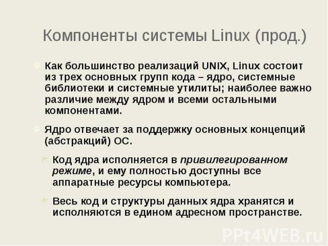 Компоненты системы Linux (прод.) Как большинство реализаций UNIX, Linux состоит из трех основных групп кода – ядро, системные библиотеки и системные утилиты; наиболее важно различие между ядром и всеми остальными компонентами. Ядро отвечает за подде…