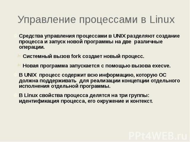 Управление процессами в Linux Средства управления процессами в UNIX разделяют создание процесса и запуск новой программы на две различные операции. Системный вызов fork создает новый процесс. Новая программа запускается с помощью вызова execve. В UN…