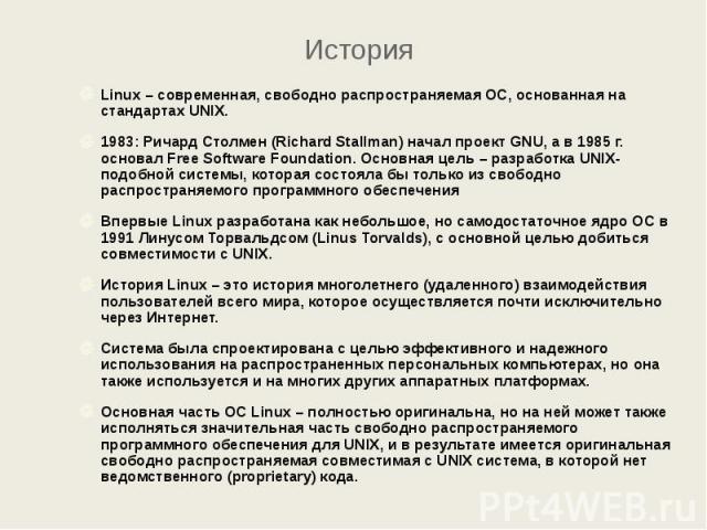 История Linux – современная, свободно распространяемая ОС, основанная на стандартах UNIX. 1983: Ричард Столмен (Richard Stallman) начал проект GNU, а в 1985 г. основал Free Software Foundation. Основная цель – разработка UNIX-подобной системы, котор…