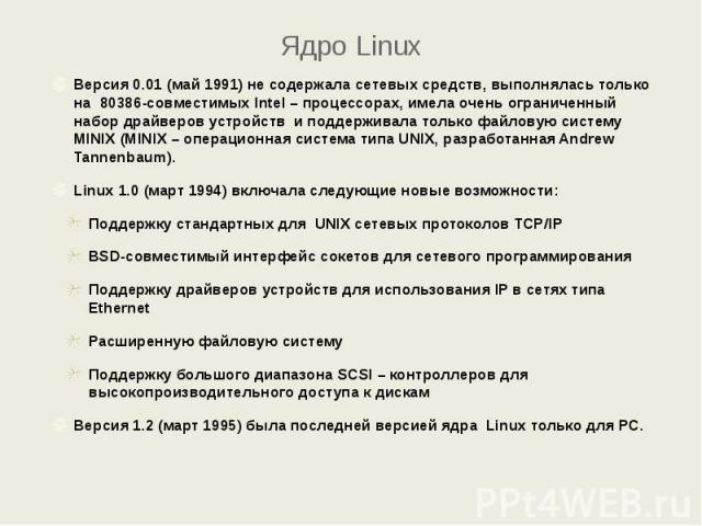 Ядро Linux Версия 0.01 (май 1991) не содержала сетевых средств, выполнялась только на 80386-совместимых Intel – процессорах, имела очень ограниченный набор драйверов устройств и поддерживала только файловую систему MINIX (MINIX – операционная систем…