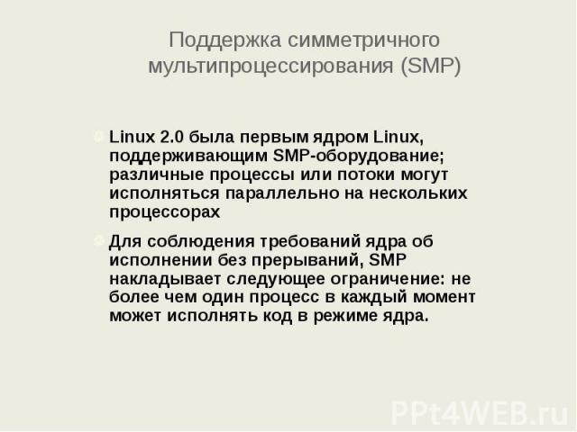 Поддержка симметричного мультипроцессирования (SMP) Linux 2.0 была первым ядром Linux, поддерживающим SMP-оборудование; различные процессы или потоки могут исполняться параллельно на нескольких процессорах Для соблюдения требований ядра об исполнени…